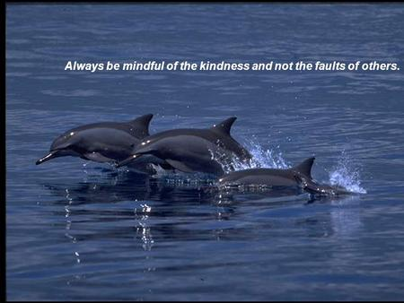 1 Always be mindful of the kindness and not the faults of others.