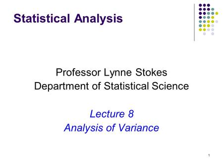 1 Statistical Analysis Professor Lynne Stokes Department of Statistical Science Lecture 8 Analysis of Variance.