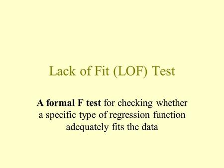Lack of Fit (LOF) Test A formal F test for checking whether a specific type of regression function adequately fits the data.