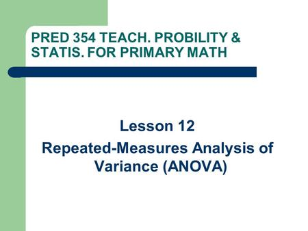 PRED 354 TEACH. PROBILITY & STATIS. FOR PRIMARY MATH Lesson 12 Repeated-Measures Analysis of Variance (ANOVA)