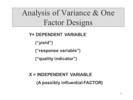 "1 Analysis of Variance & One Factor Designs Y= DEPENDENT VARIABLE (""yield"") (""response variable"") (""quality indicator"") X = INDEPENDENT VARIABLE (A possibly."