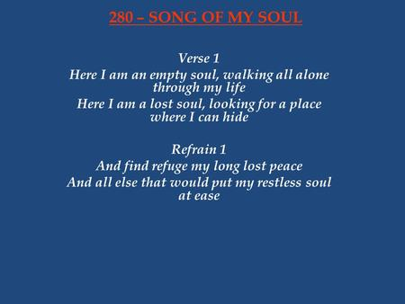 280 – SONG OF MY SOUL Verse 1 Here I am an empty soul, walking all alone through my life Here I am a lost soul, looking for a place where I can hide Refrain.