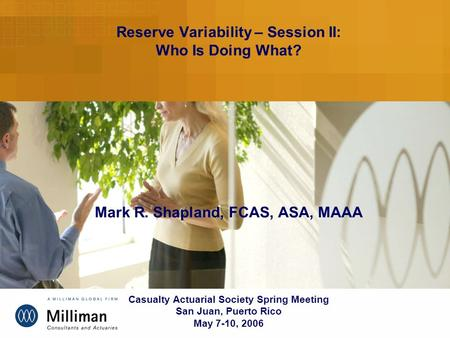 Reserve Variability – Session II: Who Is Doing What? Mark R. Shapland, FCAS, ASA, MAAA Casualty Actuarial Society Spring Meeting San Juan, Puerto Rico.