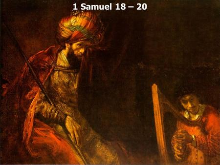 1 Samuel 18 – 20. 1 Samuel 18:1 Now when he had finished speaking to Saul, the soul of Jonathan was knit to the soul of David, and Jonathan loved him.