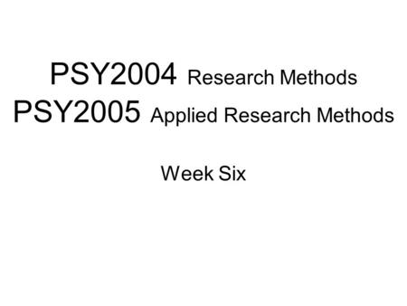 PSY2004 Research Methods PSY2005 Applied Research Methods Week Six.