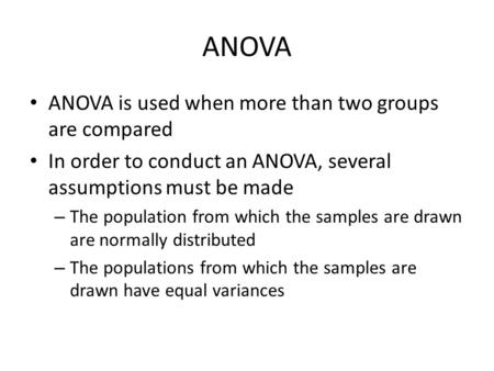 ANOVA ANOVA is used when more than two groups are compared In order to conduct an ANOVA, several assumptions must be made – The population from which the.