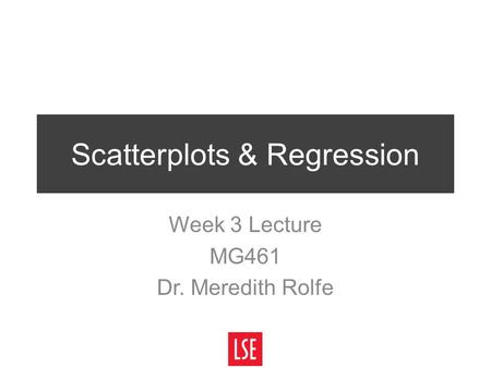 Scatterplots & Regression Week 3 Lecture MG461 Dr. Meredith Rolfe.