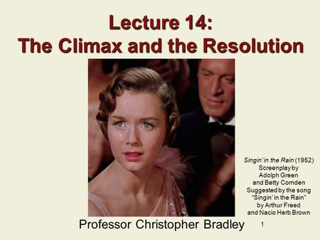 1 Lecture 14: The Climax and the Resolution Professor Christopher Bradley Singin' in the Rain (1952) Screenplay by Adolph Green and Betty Comden Suggested.