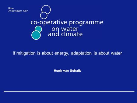 If mitigation is about energy, adaptation is about water Henk van Schaik Bonn 22 November 2007.