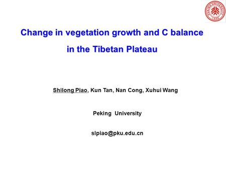 Change in vegetation growth and C balance in the Tibetan Plateau Shilong Piao, Kun Tan, Nan Cong, Xuhui Wang Peking University