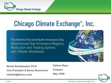 Chicago Climate Exchange ®, Inc. © 2008 Murali Kanakasabai, Ph.D Vice President & Senior Economist Carbon Expo Cologne May, 2008.