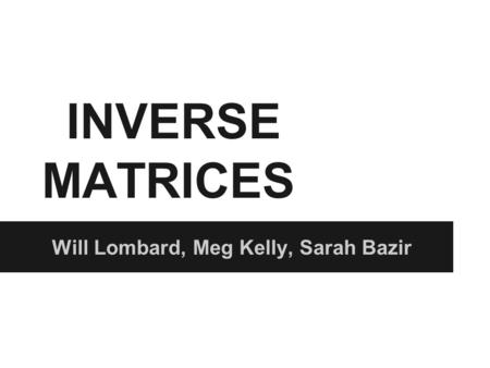 INVERSE MATRICES Will Lombard, Meg Kelly, Sarah Bazir.