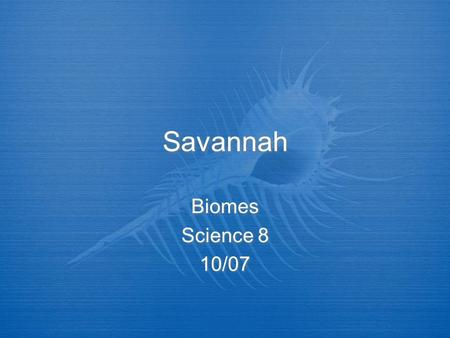 Savannah Biomes Science 8 10/07.