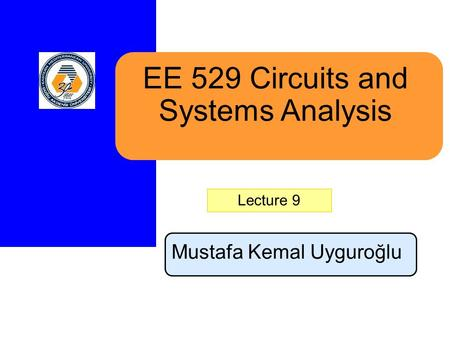 EE 529 Circuits and Systems Analysis Mustafa Kemal Uyguroğlu Lecture 9.