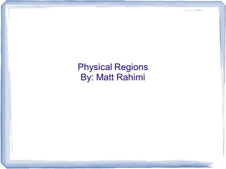 Physical Regions By: Matt Rahimi.
