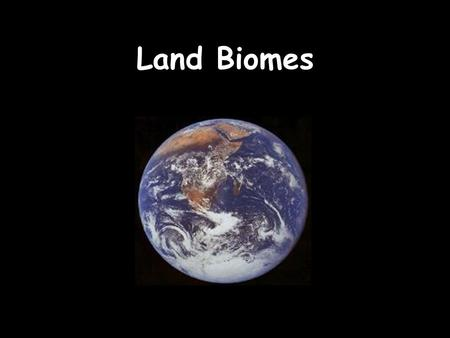 Land Biomes. Biomes are large regions characterized by a specific type of climate and certain types of plant and animal communities. Each biome is made.
