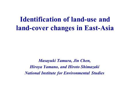 Identification of land-use and land-cover changes in East-Asia Masayuki Tamura, Jin Chen, Hiroya Yamano, and Hiroto Shimazaki National Institute for Environmental.