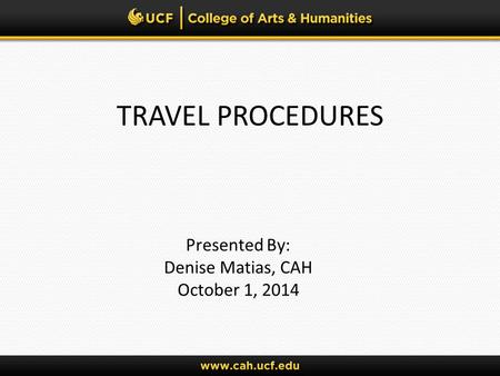 TRAVEL PROCEDURES Presented By: Denise Matias, CAH October 1, 2014.