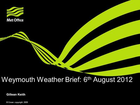 © Crown copyright 2009 Weymouth Weather Brief: 6 th August 2012 Gillean Keith.