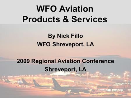 WFO Aviation Products & Services By Nick Fillo WFO Shreveport, LA 2009 Regional Aviation Conference Shreveport, LA.