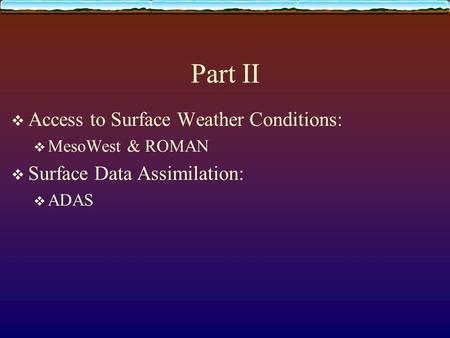 Part II  Access to Surface Weather Conditions:  MesoWest & ROMAN  Surface Data Assimilation:  ADAS.