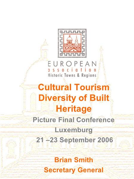 Cultural Tourism Diversity of Built Heritage Picture Final Conference Luxemburg 21 –23 September 2006 Brian Smith Secretary General.