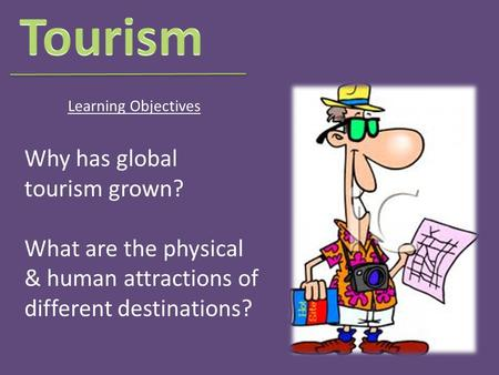 Why has global tourism grown? What are the physical & human attractions of different destinations? Learning Objectives.
