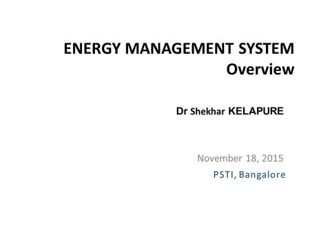 ENERGY MANAGEMENT SYSTEM Overview November 18, 2015 Dr Shekhar KELAPURE PSTI, Bangalore.