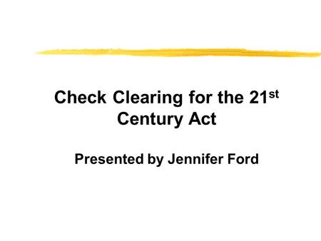 Check Clearing for the 21 st Century Act Presented by Jennifer Ford.