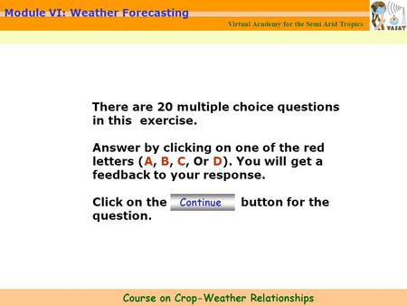 Virtual Academy for the Semi Arid Tropics Course on Crop-Weather Relationships Module VI: Weather Forecasting There are 20 multiple choice questions in.