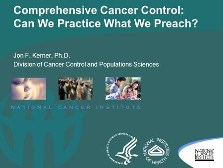 Comprehensive Cancer Control: Can We Practice What We Preach? Jon F. Kerner, Ph.D. Division of Cancer Control and Populations Sciences.