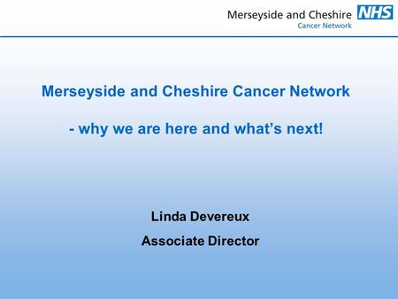 Linda Devereux Associate Director Merseyside and Cheshire Cancer Network - why we are here and what's next!