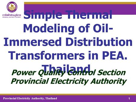Provincial Electricity Authority, Thailand 1 Simple Thermal Modeling of Oil- Immersed Distribution Transformers in PEA. Thailand. Power Quality Control.