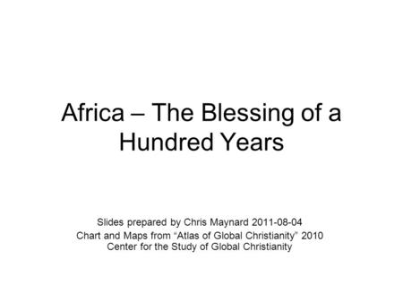 "Africa – The Blessing of a Hundred Years Slides prepared by Chris Maynard 2011-08-04 Chart and Maps from ""Atlas of Global Christianity"" 2010 Center for."