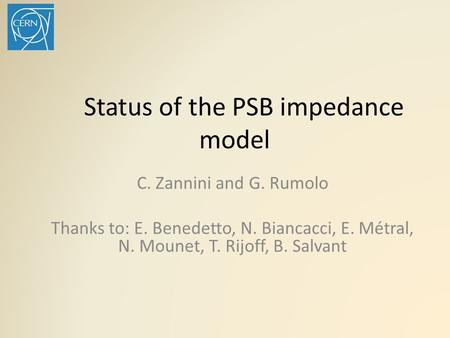 Status of the PSB impedance model C. Zannini and G. Rumolo Thanks to: E. Benedetto, N. Biancacci, E. Métral, N. Mounet, T. Rijoff, B. Salvant.