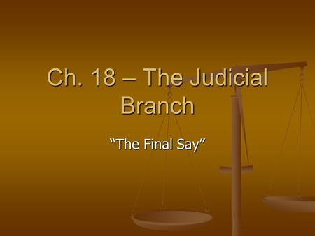 "Ch. 18 – The Judicial Branch ""The Final Say"" The Role of the Judicial Branch To interpret and define law To interpret and define law This involves hearing."