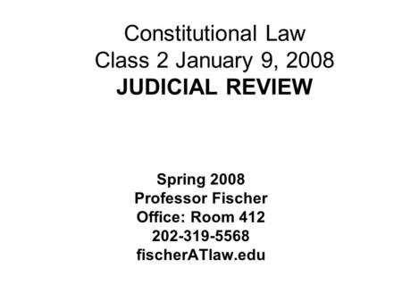 Constitutional Law Class 2 January 9, 2008 JUDICIAL REVIEW Spring 2008 Professor Fischer Office: Room 412 202-319-5568 fischerATlaw.edu.