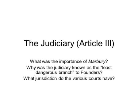 "The Judiciary (Article III) What was the importance of Marbury? Why was the judiciary known as the ""least dangerous branch"" to Founders? What jurisdiction."