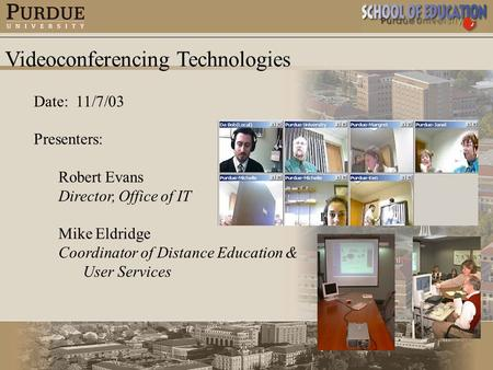 Videoconferencing Technologies Date: 11/7/03 Presenters: Robert Evans Director, Office of IT Mike Eldridge Coordinator of Distance Education & User Services.
