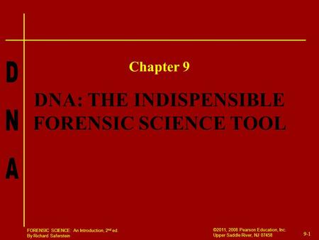 9-1 ©2011, 2008 Pearson Education, Inc. Upper Saddle River, NJ 07458 FORENSIC SCIENCE: An Introduction, 2 nd ed. By Richard Saferstein DNA: THE INDISPENSIBLE.