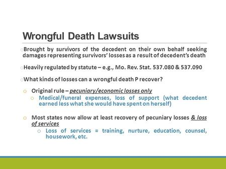 Wrongful Death Lawsuits o Brought by survivors of the decedent on their own behalf seeking damages representing survivors' losses as a result of decedent's.