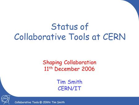 1 Collaborative CERN: Tim Smith Status of Collaborative Tools at CERN Shaping Collaboration 11 th December 2006 Tim Smith CERN/IT.