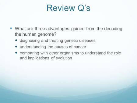 Review Q's What are three advantages gained from the decoding the human genome? diagnosing and treating genetic diseases understanding the causes of cancer.