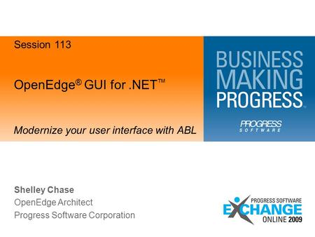 OpenEdge ® GUI for.NET ™ Modernize your user interface with ABL Shelley Chase OpenEdge Architect Progress Software Corporation Session 113.
