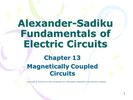 1 Alexander-Sadiku Fundamentals of Electric Circuits Chapter 13 Magnetically Coupled Circuits Copyright © The McGraw-Hill Companies, Inc. Permission required.
