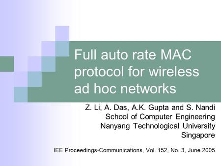 Full auto rate MAC protocol for wireless ad hoc networks Z. Li, A. Das, A.K. Gupta and S. Nandi School of Computer Engineering Nanyang Technological University.