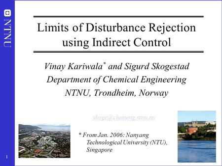 1 Limits of Disturbance Rejection using Indirect Control Vinay Kariwala * and Sigurd Skogestad Department of Chemical Engineering NTNU, Trondheim, Norway.