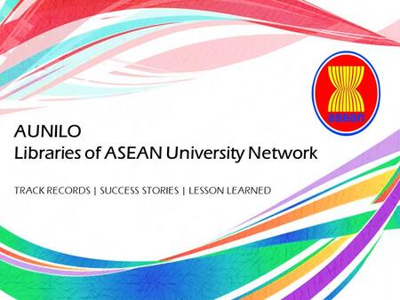 AUNILO Libraries of ASEAN University Network TRACK RECORDS | SUCCESS STORIES | LESSON LEARNED.