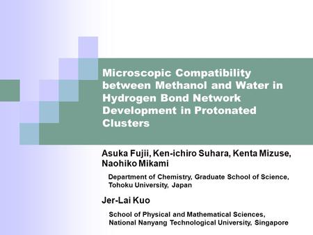 Microscopic Compatibility between Methanol and Water in Hydrogen Bond Network Development in Protonated Clusters Asuka Fujii, Ken-ichiro Suhara, Kenta.