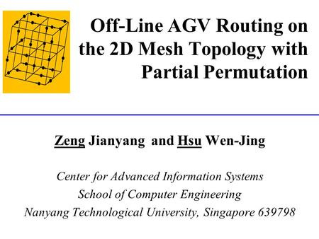 Off-Line AGV Routing on the 2D Mesh Topology with Partial Permutation Zeng Jianyang and Hsu Wen-Jing Center for Advanced Information Systems School of.